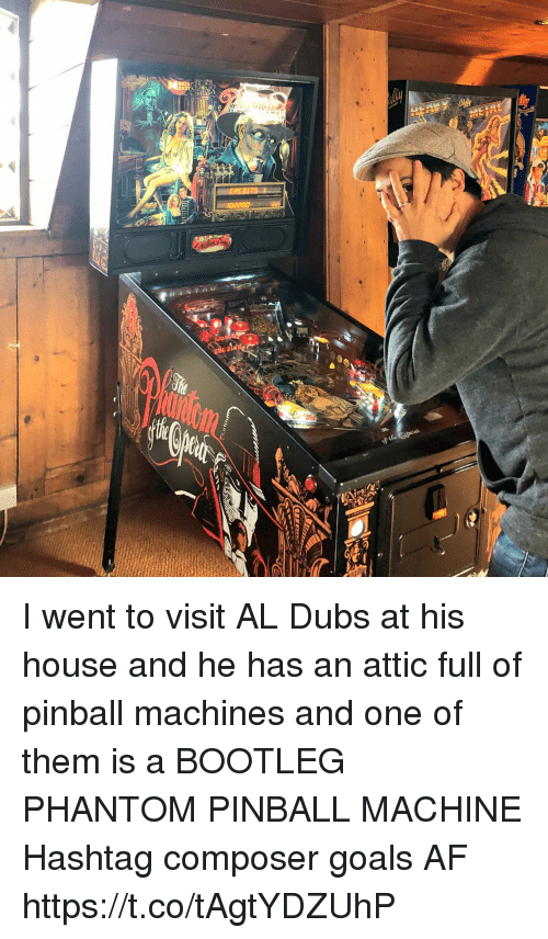 Af, Bootleg, and Goals: I went to visit AL Dubs at his house and he has an attic full of pinball machines and one of them is a BOOTLEG PHANTOM PINBALL MACHINE  Hashtag composer goals AF https://t.co/tAgtYDZUhP