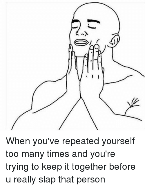 Memes, 🤖, and Slap: I When you've repeated yourself too many times and you're trying to keep it together before u really slap that person