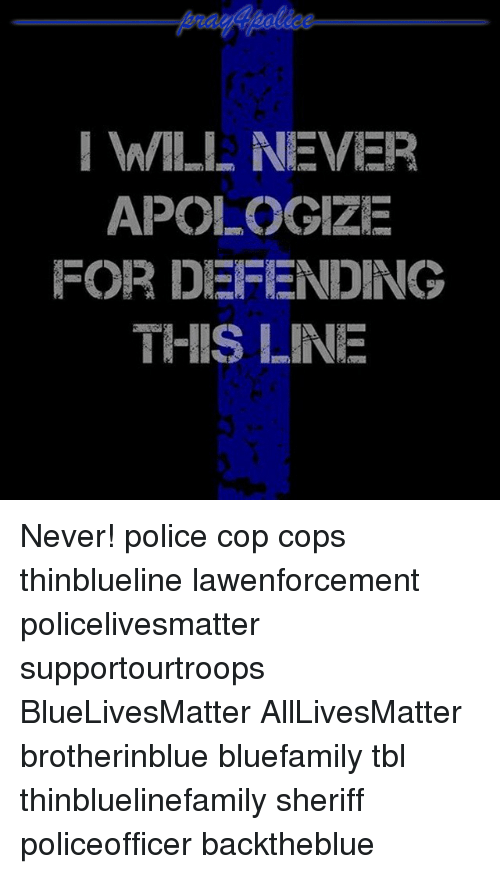 All Lives Matter, Memes, and Police: I WILE NEVER  APOLOGIZE  FOR DEFENDING  THIS LINE Never! police cop cops thinblueline lawenforcement policelivesmatter supportourtroops BlueLivesMatter AllLivesMatter brotherinblue bluefamily tbl thinbluelinefamily sheriff policeofficer backtheblue