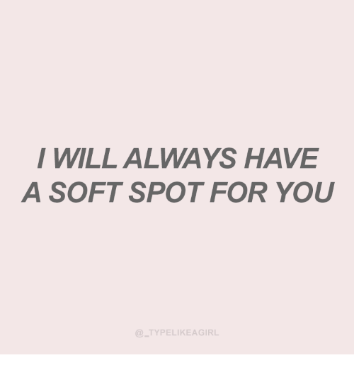 Will, You, and For: I WILL ALWAYS HAVE  A SOFT SPOT FOR YOU  TYPELIKEAGIRL