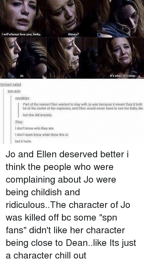 """Chill, Love, and Memes: I will always love you, baby.  Honcy?  Jo.  It's okay It's okay.  tennant-salad  ave-aria;  novakian:  Part of the reason Ellen wanted to stay with Jo was because it meant they d both  be at the center of the explosion, and Elien would never have to see her baby die.  but she did anyway  Stop  I don't know who they are  I don't even know what show this is  but it hurts Jo and Ellen deserved better i think the people who were complaining about Jo were being childish and ridiculous..The character of Jo was killed off bc some """"spn fans"""" didn't like her character being close to Dean..like Its just a character chill out"""