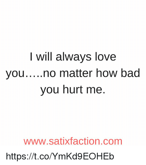 I Will Always Love You No Matter How Bad You Hurt Me