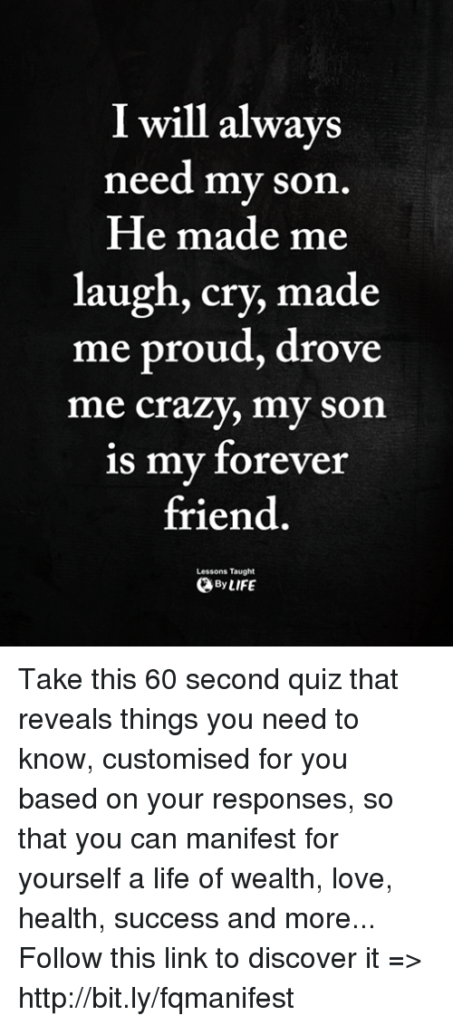 Crazy, Life, and Love: I will always  need my son  He made me  laugh, cry, made  me proud, drove  me crazy, my son  is my forever  friend.  Lessons Taught  ByLIFE Take this 60 second quiz that reveals things you need to know, customised for you based on your responses, so that you can manifest for yourself a life of wealth, love, health, success and more... Follow this link to discover it => http://bit.ly/fqmanifest