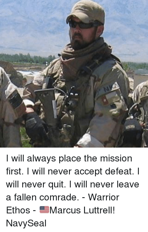 Memes, Never, and 🤖: I will always place the mission first. I will never accept defeat. I will never quit. I will never leave a fallen comrade. - Warrior Ethos - 🇺🇸Marcus Luttrell! NavySeal