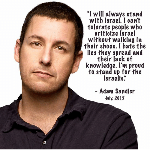 "Adam Sandler, Memes, and Shoes: ""I will always stand  with Israel. I cant  tolerate people who  criticize Israel  without walking in  their shoes. I hate the  lies they spread and  their lack of  knowledge. I'm proud  to stand up for the  Israelis.  - Adam Sandler  July, 2015"