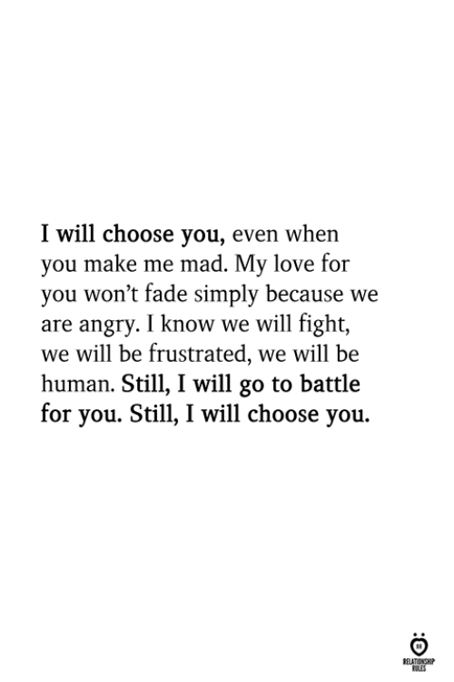 Love, Angry, and Mad: I will choose you, even when  you make me mad. My love for  you won't fade simply because we  are angry. I know we will fight,  we will be frustrated, we will be  human. Still, I will go to battle  for you. Still, I will choose you.