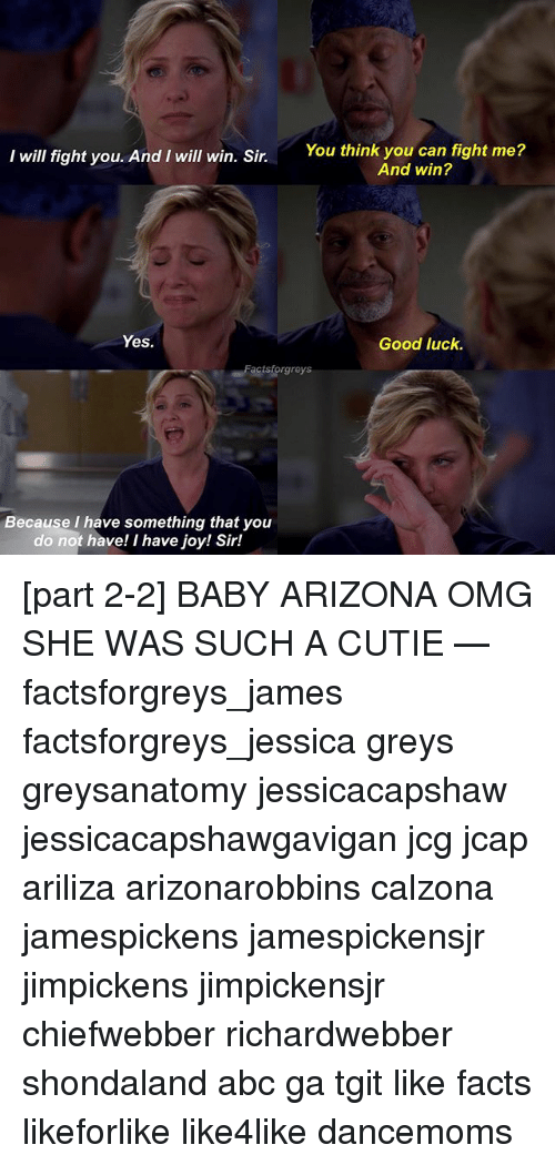 Memes, 🤖, and Joy: I will fight you. And I will win. Sir.  You think you can fight me?  And win?  Yes.  Good luck.  Facts forgreys  Because I have something that you  do not have! I have joy! Sir! [part 2-2] BABY ARIZONA OMG SHE WAS SUCH A CUTIE — factsforgreys_james factsforgreys_jessica greys greysanatomy jessicacapshaw jessicacapshawgavigan jcg jcap ariliza arizonarobbins calzona jamespickens jamespickensjr jimpickens jimpickensjr chiefwebber richardwebber shondaland abc ga tgit like facts likeforlike like4like dancemoms