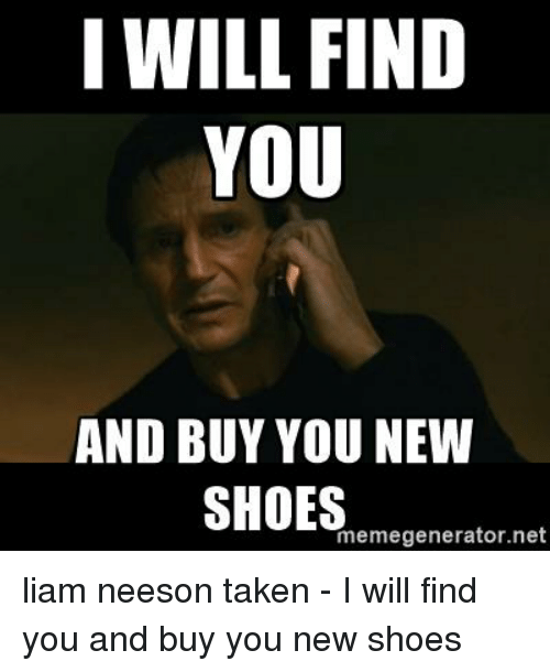 i will find you and buy you new shoes memegenerator net 21401541 i will find you and buy you new shoes memegeneratornet liam neeson