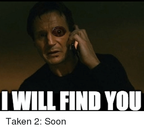 Soon..., Taken, and Im Going to Hell for This: I WILL FIND YOU Taken 2: Soon
