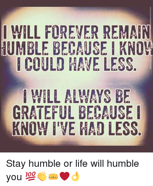 Forever Humble: I WILL FOREVER REMAIN HUMBLE BECAUSE I KNOW COULD HAVE