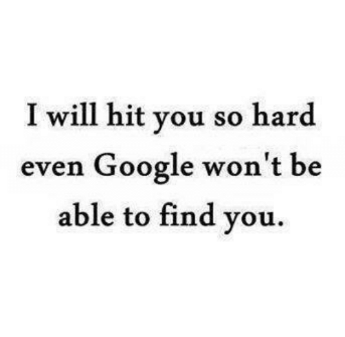 Google, Memes, and 🤖: I will hit you so hard  even Google won't be  able to find you.