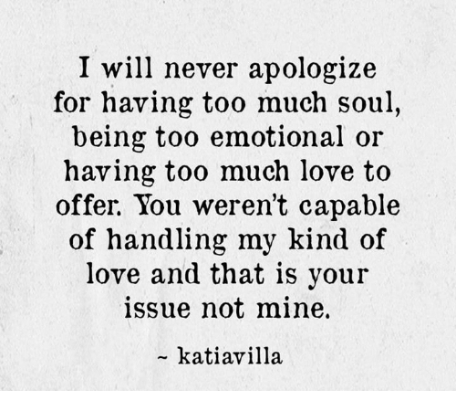 I Will Never Apologize For Having Too Much Soul Being Too Emotional
