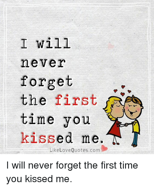 I Will Never Forget The First Time You Kissed Me Like Love Quotescom