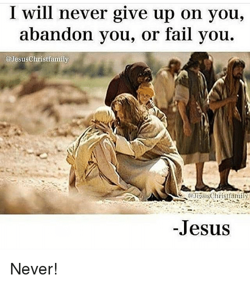 Memes, 🤖, and Fails: I will never give up on you,  abandon you, or fail you.  @JesusChristfamily  -Jesus Never!