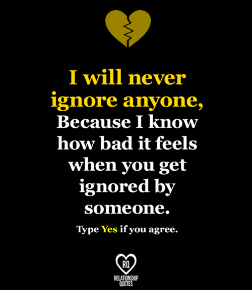 I Will Never Ignore Anyone Because I Know How Bad It Feels When You