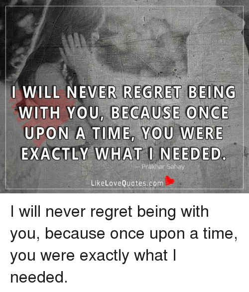 I Will Never Regret Being With You Because Once Upon A Time You Were