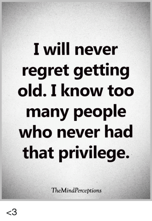 Memes, Regret, and Old: I will never  regret getting  old. I know too  many people  who never had  that privilege.  TheMindPerceptions <3