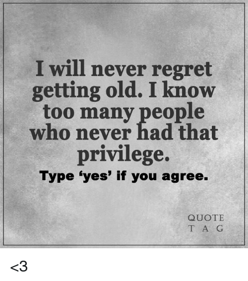 I Will Never Regret Getting Old I Know Too Many People Who Never Had