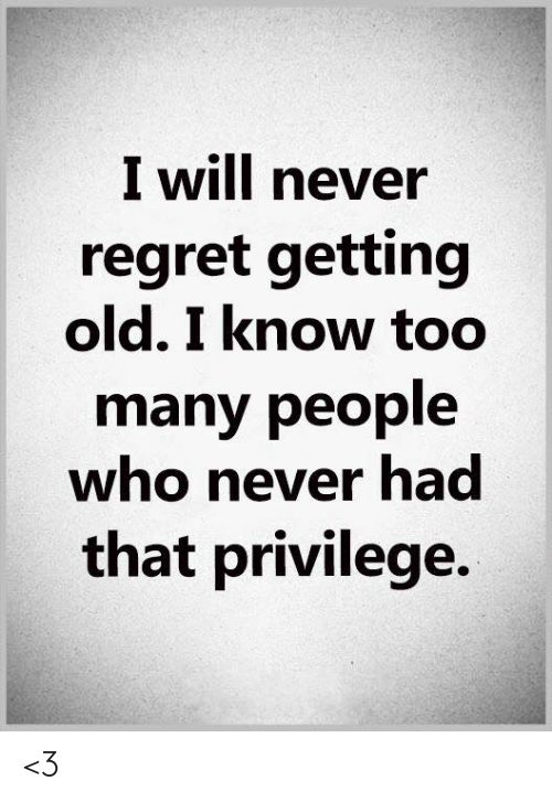 Memes, Regret, and Old: I will never  regret getting  old. I know too  many people  who never had  that privilege. <3