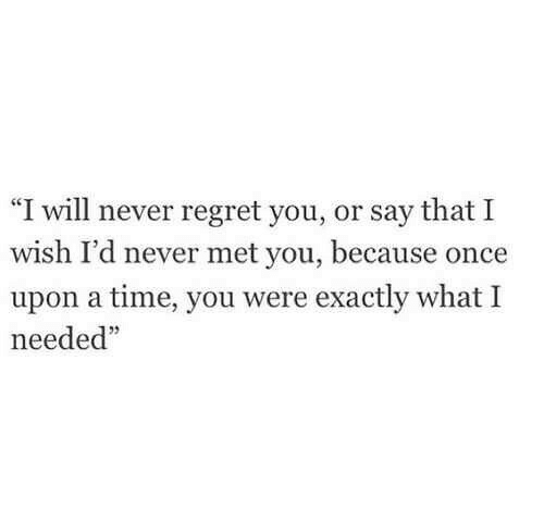 "Regret, Once Upon a Time, and Time: ""I will never regret you, or say that I  wish I'd never met you, because once  upon a time, you were exactly what I  needed""  35"