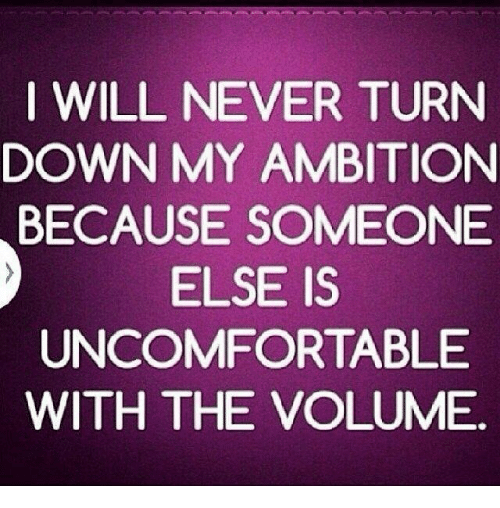 I Will Never Turn Down My Ambition Because Someone Else Is
