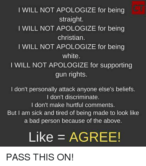 Bad, Memes, and White: I WILL NOT APOLOGIZE for being  straight.  I WILL NOT APOLOGIZE for being  christian.  I WILL NOT APOLOGIZE for being  white  I WILL NOT APOLOGIZE for supporting  gun rights.  I don't personally attack anyone else's beliefs.  I don't discriminate.  I don't make hurtful comments.  But I am sick and tired of being made to look like  a bad person because of the above  Like AGREE! PASS THIS ON!