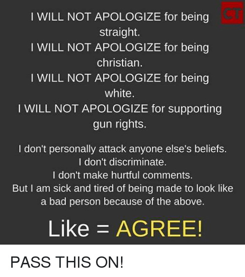 Bad, Memes, and White: I WILL NOT APOLOGIZE for being  straight.  WILL NOT APOLOGIZE for being  christian.  I WILL NOT APOLOGIZE for being  white  I WILL NOT APOLOGIZE for supporting  gun rights.  I don't personally attack anyone else's beliefs.  I don't discriminate.  I don't make hurtful comments.  But I am sick and tired of being made to look like  a bad person because of the above.  Like AGREE! PASS THIS ON!