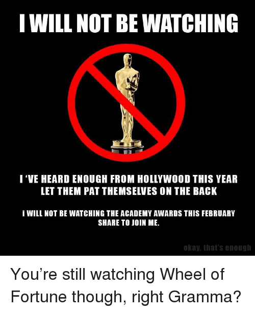 I WILL NOT BE WATCHING I 'VE HEARD ENOUGH FROM HOLLYWOOD