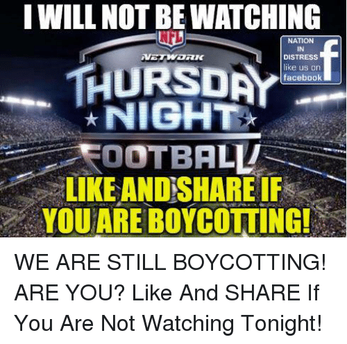 Football, Memes, and 🤖: I WILL NOT BE WATCHING  NATION  IN  DISTRESS  ike us on  faceboolk  THURSDA  NIGHT  FOOTBALL  LIKE AND SHARE IF  YQUARE BOYCOTTING WE ARE STILL BOYCOTTING!  ARE YOU? Like And SHARE If You Are Not Watching Tonight!