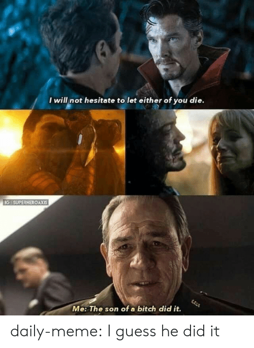 Bitch, Meme, and Tumblr: I will not hesitate to let either of you die.  IG SUPERHEROAXIS  Me: The son of a bitch did it. daily-meme:  I guess he did it