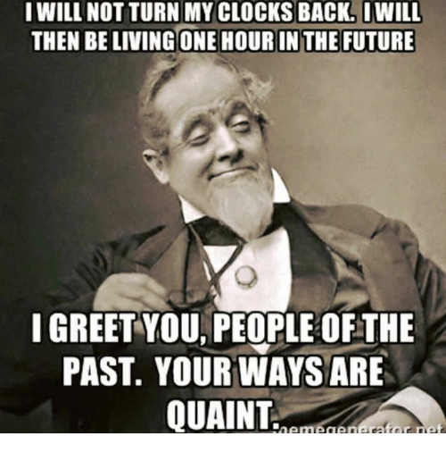 Clock, Future, and Memes: I WILL NOT TURN MY CLOCKS BACK. IWILL  THEN BELIVINGONE HOURIN THE FUTURE  I GREET YOU PEOPLE OFTHE  PAST YOUR WAYS ARE  QUAINT