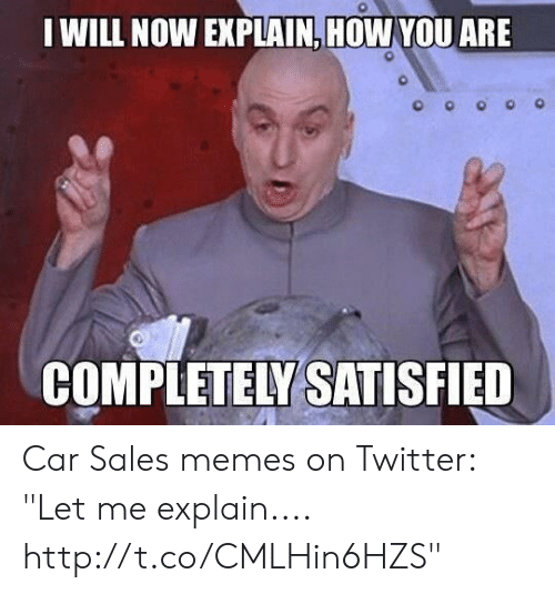 I Will Now Explain How You Are Completely Satisfied Car Sales Memes
