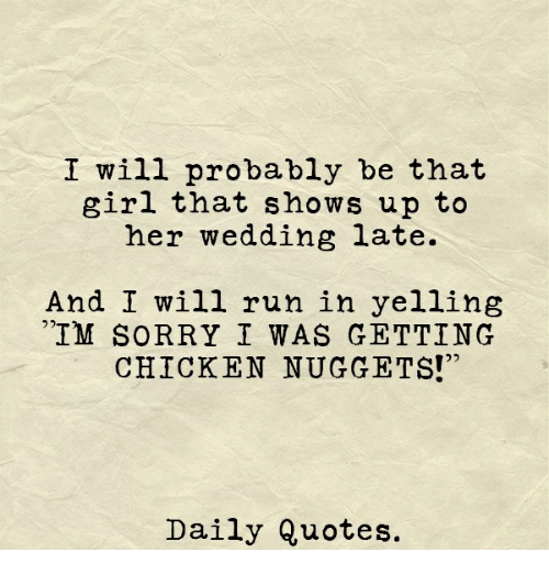 "Run, Sorry, and Chicken: I will probably be that  girl that shows up to  her wedding late.  And I will run in yelling  IM SORRY I WAS GETTING  CHICKEN NUGGETS!""  Daily Quotes."