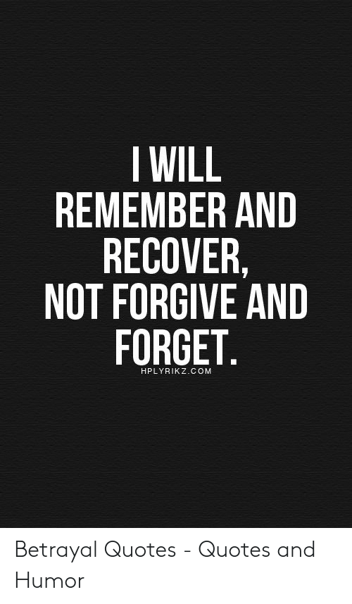 I WILL REMEMBER AND RECOVER NOT FORGIVE AND FORGET ...