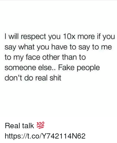 Fake, Respect, and Shit: I will respect you 10x more if you  say what you have to say to me  to my face other than to  someone else.. Fake people  don't do real shit Real talk 💯 https://t.co/Y742114N62