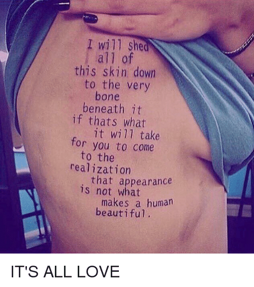Beautiful, Love, and Memes: I will she  all of  this skin down  to the very  bone  beneath it  if thats what  it will take  for you to come  to the  realization  is that appearance  not what  makes a human  beautiful, IT'S ALL LOVE