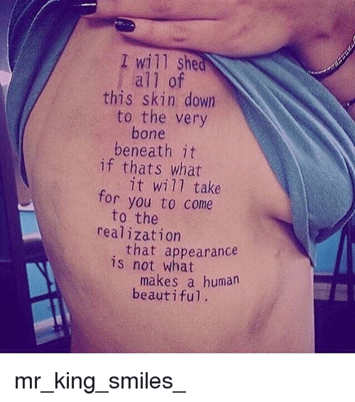 Beautiful, Memes, and Smiles: I will she  all of  this skin down  to the very  bone  beneath it  if thats what  it will take  you to come  for  to the  realization  that appearance  is not what  makes a human  beautiful mr_king_smiles_