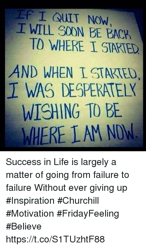 Life, Soon..., and Failure: I WILL SOON BE BACK  TO WHERE I STARTED  AND WHEN TSTAKTE  I WAS DESPERATEK  WISHING TO BE  WHERE LAM NDW Success in Life is largely a matter of going from failure to failure Without ever giving up  #Inspiration #Churchill #Motivation #FridayFeeling #Believe https://t.co/S1TUzhtF88