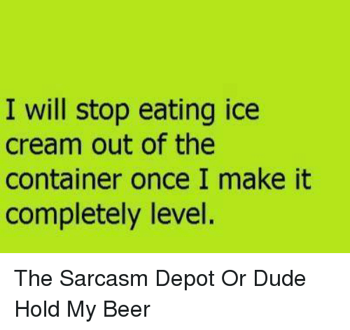 Beer, Dude, and Memes: I will stop eating ice  cream out of the  container once I make it  completely level. The Sarcasm Depot    Or  Dude Hold My Beer