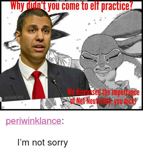 "Elf, Sorry, and Tumblr: I WILL SURVIVE A OOTOPIA FAN COMIC BY BORBA  Why didn't you come to elf practice?  We discussed the importance  of Net Neutrality, you dick!  neriwinklance  15 <p><a href=""https://periwinklance.tumblr.com/post/168337033409/im-not-sorry"" class=""tumblr_blog"">periwinklance</a>:</p><blockquote><p>I'm not sorry</p></blockquote>"