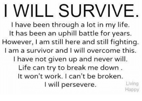 I WILL SURVIVE Have Been Through A Lot In My Life It Has