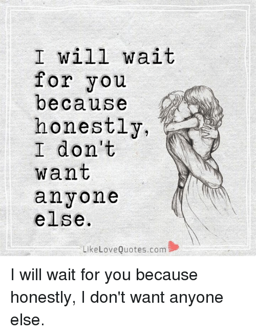 I Will Wait For You Because Honestly I Dont Want Anyone Else Like