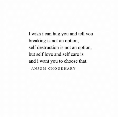Love, Can, and You: I wish i can hug you and tell you  breaking is not an option,  self destruction is not an option,  but self love and self care is  and i want you to choose that.  _ANJUM CHOUDHARY