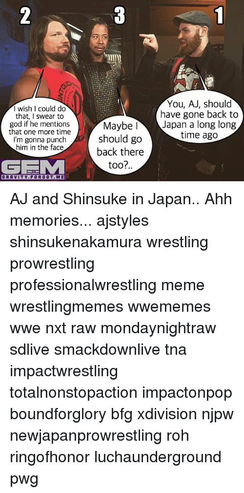 God, Meme, and Memes: I wish I could do  that, I swear to  god if he mentions  that one more time  I'm gonna punch  him in the face  GEMM  GRAVITY FORGOT. ME  You, AJ, should  have gone back to  Maybe I  Japan a long long  time ago  should go  back there  too?.. AJ and Shinsuke in Japan.. Ahh memories... ajstyles shinsukenakamura wrestling prowrestling professionalwrestling meme wrestlingmemes wwememes wwe nxt raw mondaynightraw sdlive smackdownlive tna impactwrestling totalnonstopaction impactonpop boundforglory bfg xdivision njpw newjapanprowrestling roh ringofhonor luchaunderground pwg