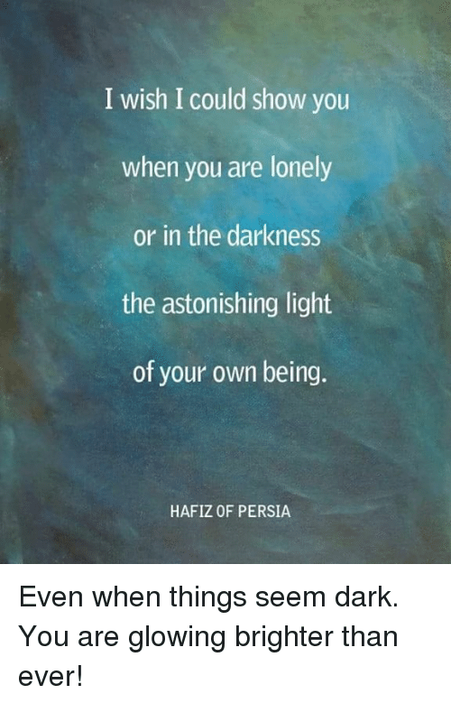 Memes, Persia, and 🤖: I wish I could show you  when you are lonely  or in the darkness  the astonishing light  of your own being.  HAFIZ OF PERSIA Even when things seem dark. You are glowing brighter than ever!