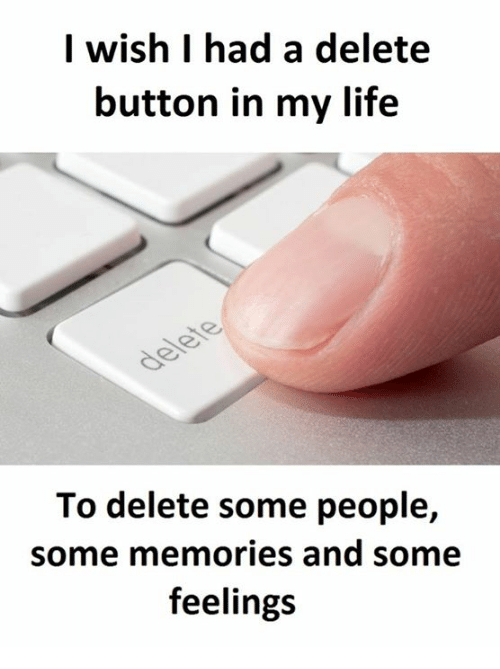 Life, Aed, and Memories: I wish I had a delete  button in my life  To delete some people,  some memories and some  feelings