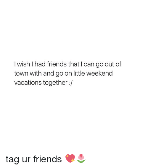 i wish i had friends that i can go out of town with and go on little