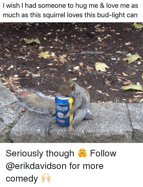 Love, Memes, and Squirrel: I wish I had someone to hug me & love me as  much as this squirrel loves this bud-light can  Erikdavidson-,-. Seriously though 🤗 Follow @erikdavidson for more comedy 🙌🏼