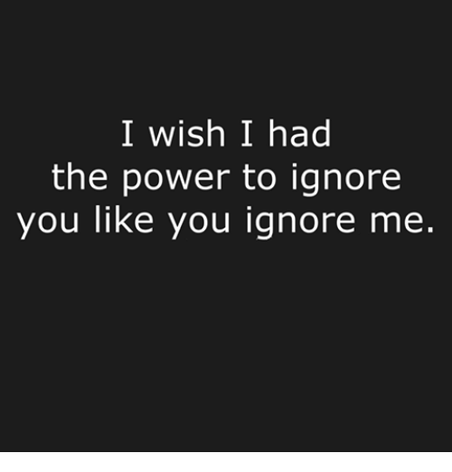 I Wish I Had the Power to Ignore You Like You Ignore Me | Dank Meme