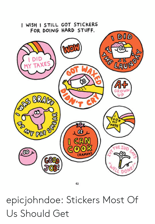 Tumblr, Taxes, and Blog: I WISH I STILL GOT STICKERS  FOR DOING HARD STUFF.  DID  I DID  MY TAXES  LAU  GROWN  U P  BRAT  ToOk  MEDS  PAR  ICAN  SOOk  《RAMEN  L DON  62 epicjohndoe:  Stickers Most Of Us Should Get